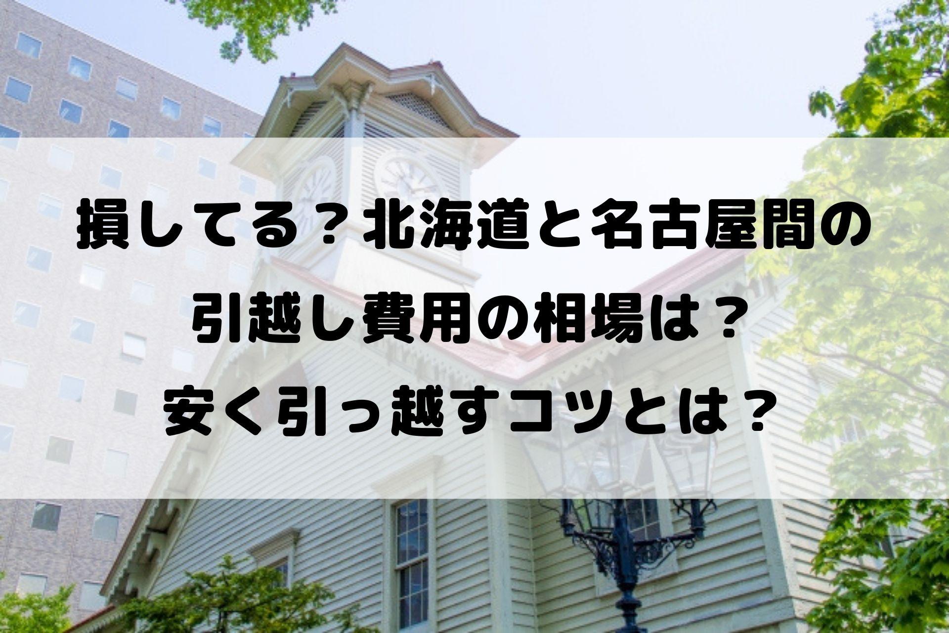損してる?北海道と名古屋間の 引越し費用の相場は? 安く引っ越すコツとは?
