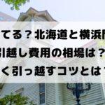 損してる?北海道と横浜間の 引越し費用の相場は? 安く引っ越すコツとは?