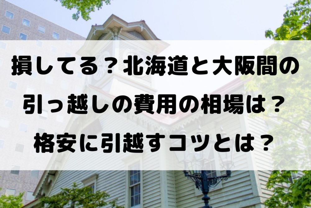 損してる?北海道と大阪間の 引っ越しの費用の相場は? 格安に引越すコツとは?
