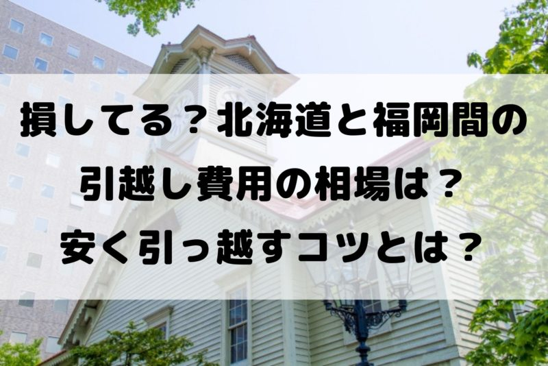 損してる?北海道と福岡間の 引越し費用の相場は? 安く引っ越すコツとは?