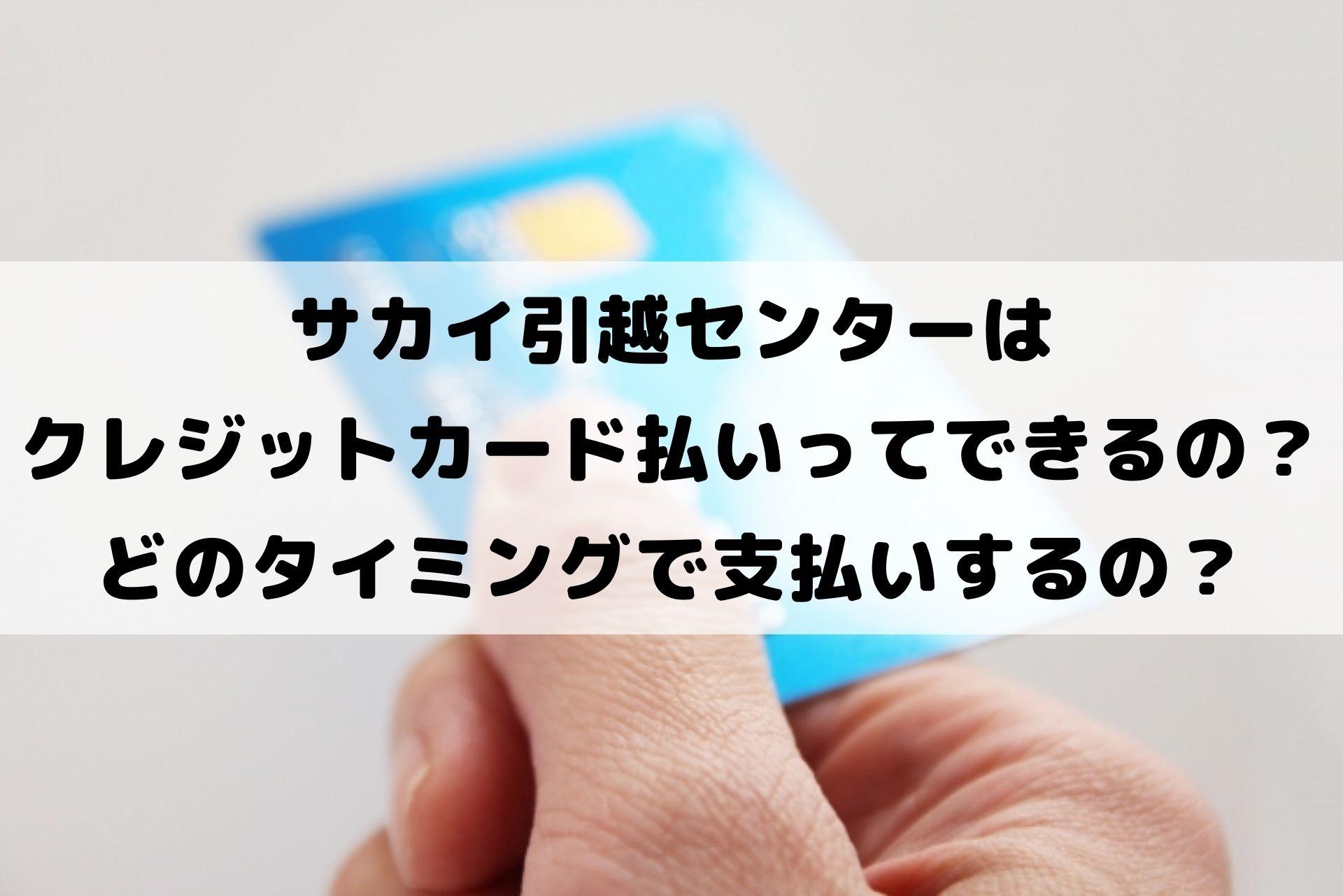 サカイ引越センターは クレジットカード払いってできるの? どのタイミングで支払いするの?
